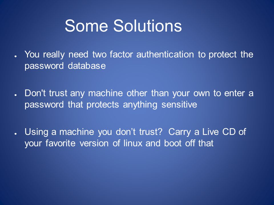 Some Solutions ● You really need two factor authentication to protect the password database ● Don t trust any machine other than your own to enter a password that protects anything sensitive ● Using a machine you don't trust.