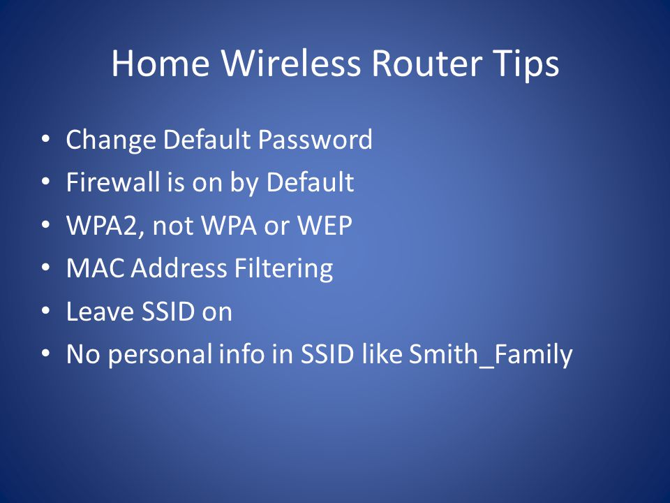 Home Wireless Router Tips Change Default Password Firewall is on by Default WPA2, not WPA or WEP MAC Address Filtering Leave SSID on No personal info in SSID like Smith_Family
