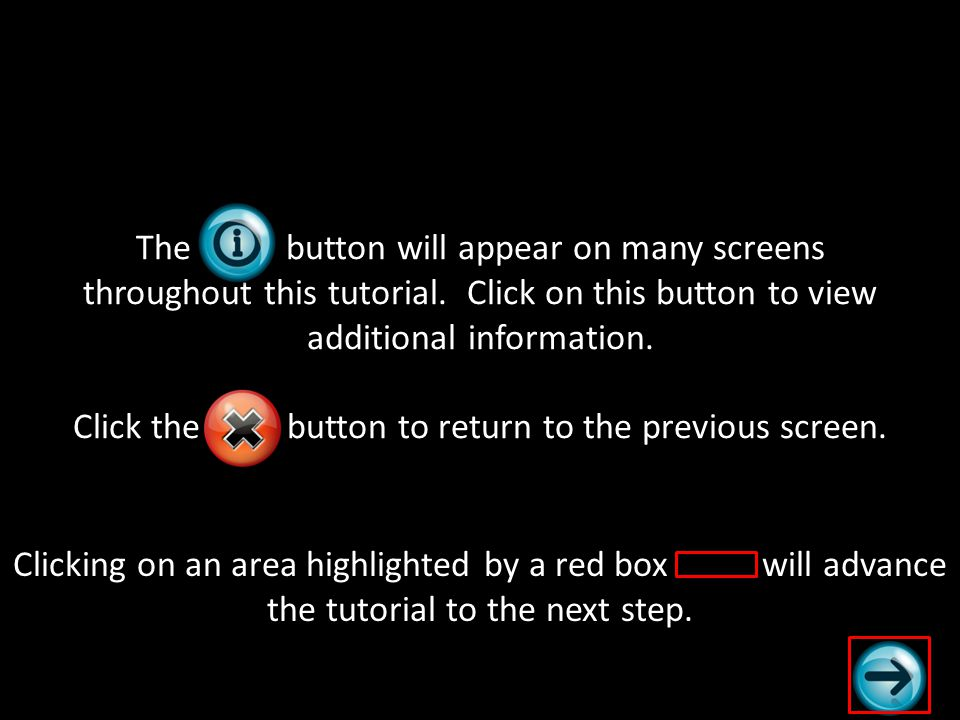 The button will appear on many screens throughout this tutorial. Click on this button to view additional information. Click the button to return to th