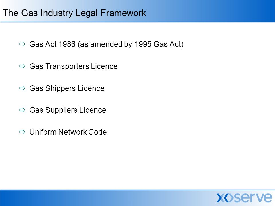 The Gas Industry Legal Framework  Gas Act 1986 (as amended by 1995 Gas Act)  Gas Transporters Licence  Gas Shippers Licence  Gas Suppliers Licence  Uniform Network Code