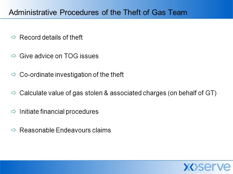 Administrative Procedures of the Theft of Gas Team  Record details of theft  Give advice on TOG issues  Co-ordinate investigation of the theft  Calculate value of gas stolen & associated charges (on behalf of GT)  Initiate financial procedures  Reasonable Endeavours claims