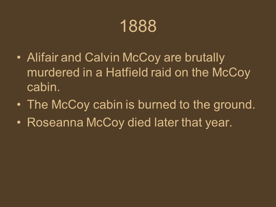 1888 Alifair and Calvin McCoy are brutally murdered in a Hatfield raid on the McCoy cabin.