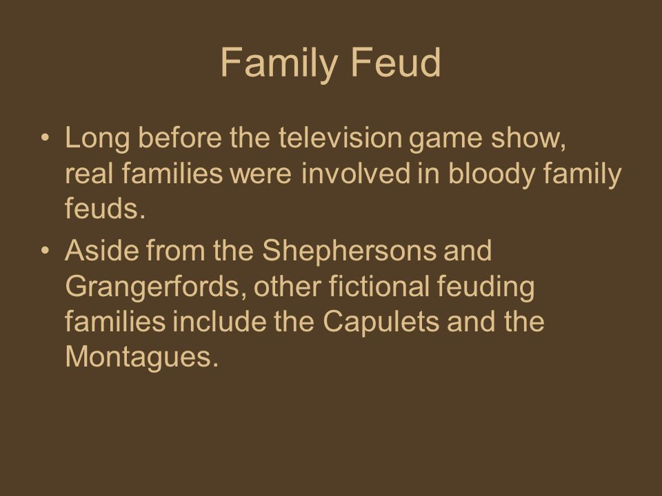 Family Feud Long before the television game show, real families were involved in bloody family feuds.