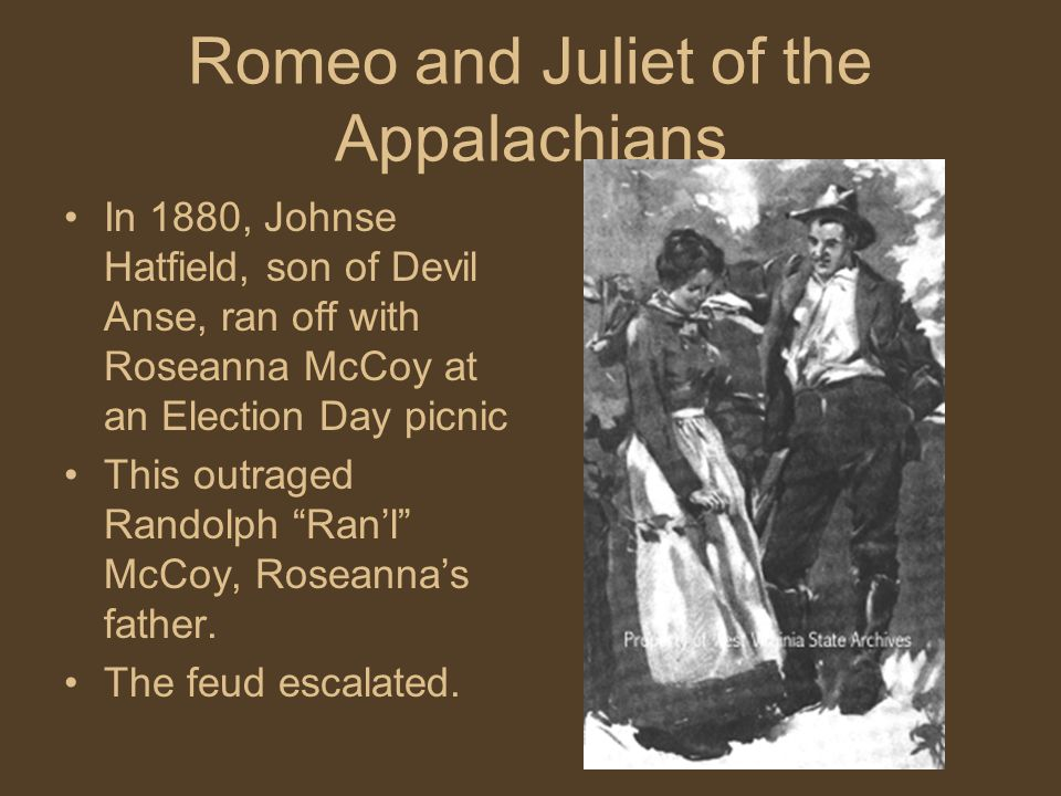 Romeo and Juliet of the Appalachians In 1880, Johnse Hatfield, son of Devil Anse, ran off with Roseanna McCoy at an Election Day picnic This outraged Randolph Ran'l McCoy, Roseanna's father.