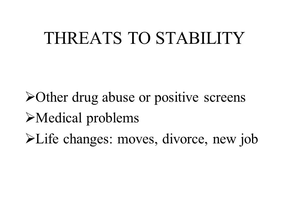THREATS TO STABILITY  Other drug abuse or positive screens  Medical problems  Life changes: moves, divorce, new job