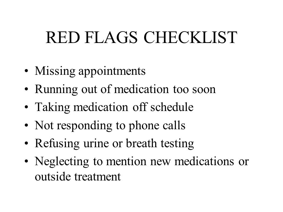 RED FLAGS CHECKLIST Missing appointments Running out of medication too soon Taking medication off schedule Not responding to phone calls Refusing urine or breath testing Neglecting to mention new medications or outside treatment
