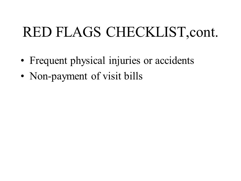 RED FLAGS CHECKLIST,cont. Frequent physical injuries or accidents Non-payment of visit bills