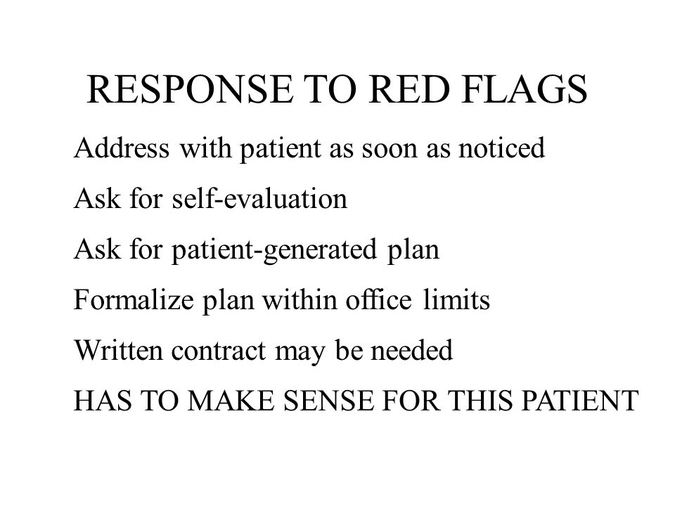 RESPONSE TO RED FLAGS Address with patient as soon as noticed Ask for self-evaluation Ask for patient-generated plan Formalize plan within office limits Written contract may be needed HAS TO MAKE SENSE FOR THIS PATIENT