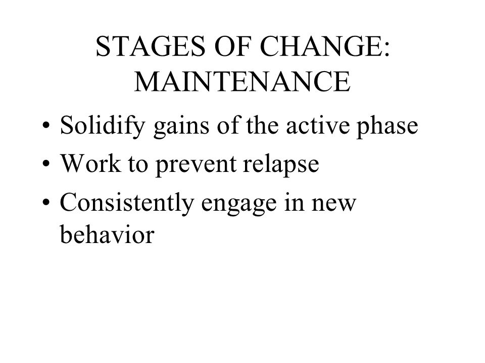 STAGES OF CHANGE: MAINTENANCE Solidify gains of the active phase Work to prevent relapse Consistently engage in new behavior