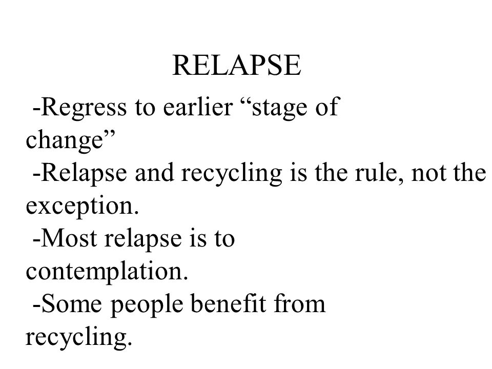 RELAPSE -Regress to earlier stage of change -Relapse and recycling is the rule, not the exception.