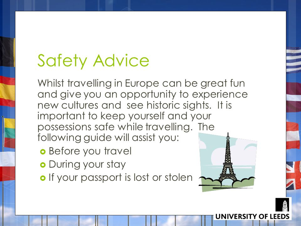 Safety Advice Whilst travelling in Europe can be great fun and give you an opportunity to experience new cultures and see historic sights.