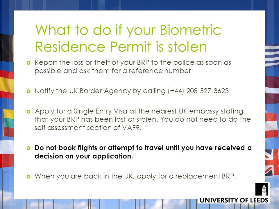 What to do if your Biometric Residence Permit is stolen  Report the loss or theft of your BRP to the police as soon as possible and ask them for a reference number  Notify the UK Border Agency by calling (+44) 208 527 3623  Apply for a Single Entry Visa at the nearest UK embassy stating that your BRP has been lost or stolen.