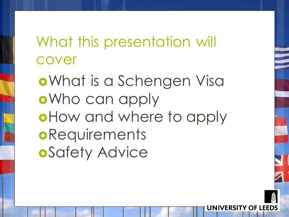 What this presentation will cover  What is a Schengen Visa  Who can apply  How and where to apply  Requirements  Safety Advice