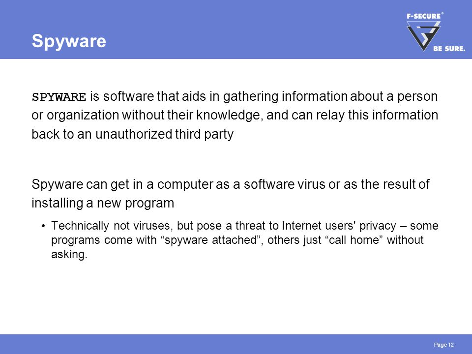 Page 12 Spyware SPYWARE is software that aids in gathering information about a person or organization without their knowledge, and can relay this info