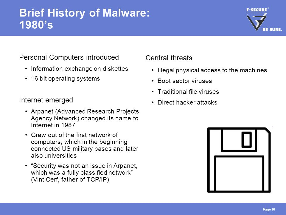Page 16 Brief History of Malware: 1980's Personal Computers introduced Information exchange on diskettes 16 bit operating systems Internet emerged Arpanet (Advanced Research Projects Agency Network) changed its name to Internet in 1987 Grew out of the first network of computers, which in the beginning connected US military bases and later also universities Security was not an issue in Arpanet, which was a fully classified network (Vint Cerf, father of TCP/IP) Central threats Illegal physical access to the machines Boot sector viruses Traditional file viruses Direct hacker attacks