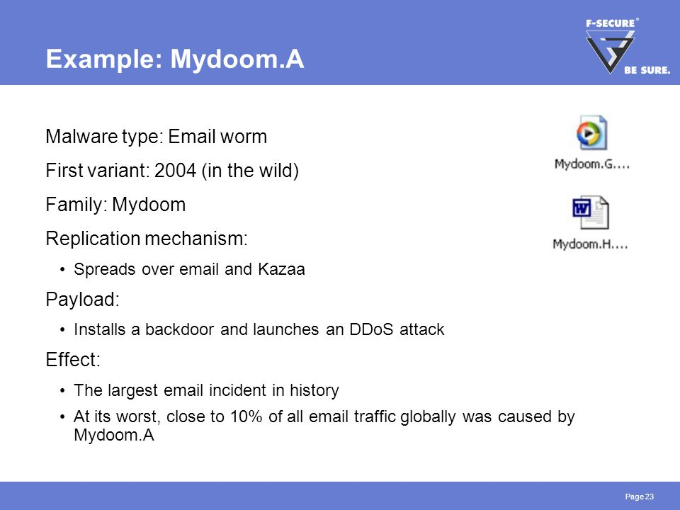 Page 23 Example: Mydoom.A Malware type: Email worm First variant: 2004 (in the wild) Family: Mydoom Replication mechanism: Spreads over email and Kazaa Payload: Installs a backdoor and launches an DDoS attack Effect: The largest email incident in history At its worst, close to 10% of all email traffic globally was caused by Mydoom.A