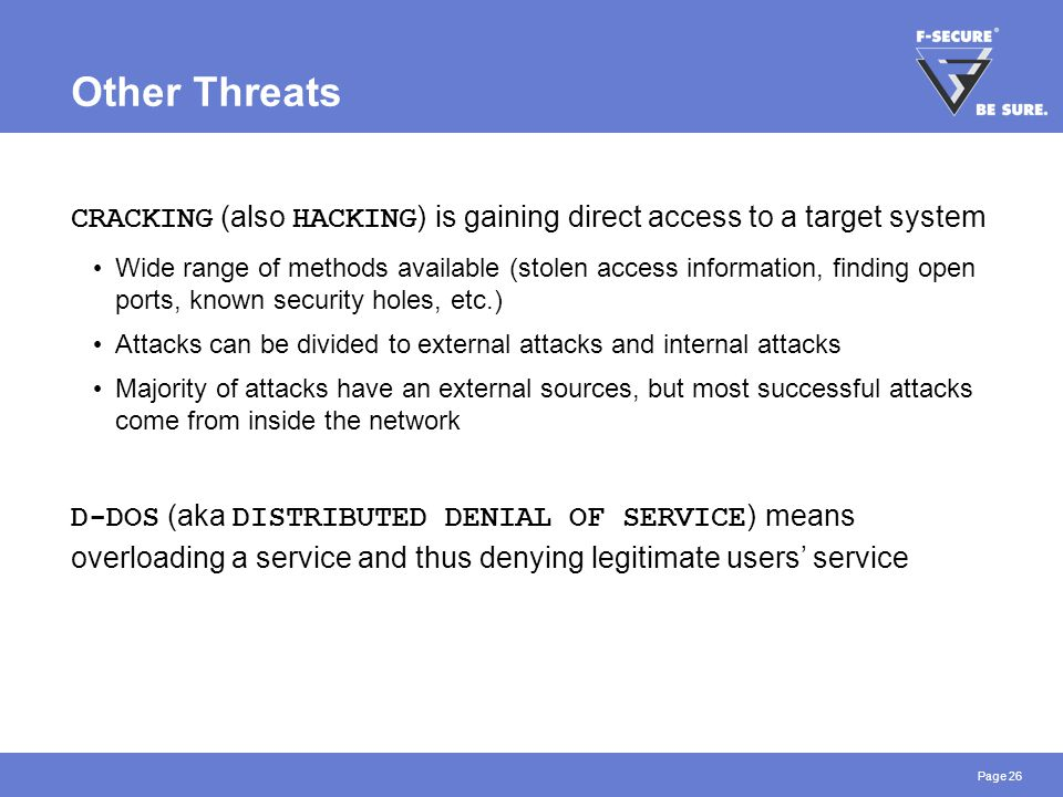 Page 26 Other Threats CRACKING (also HACKING ) is gaining direct access to a target system Wide range of methods available (stolen access information,