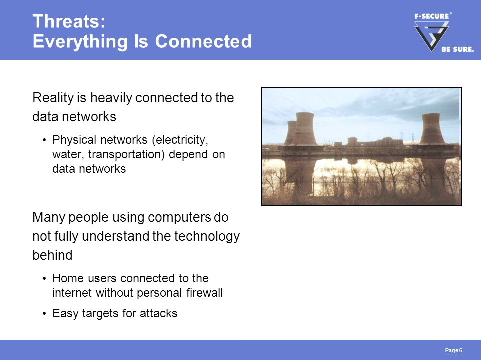 Page 6 Threats: Everything Is Connected Reality is heavily connected to the data networks Physical networks (electricity, water, transportation) depend on data networks Many people using computers do not fully understand the technology behind Home users connected to the internet without personal firewall Easy targets for attacks