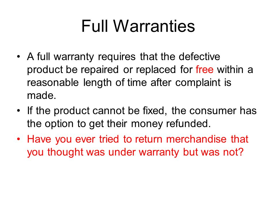 Full Warranties A full warranty requires that the defective product be repaired or replaced for free within a reasonable length of time after complaint is made.