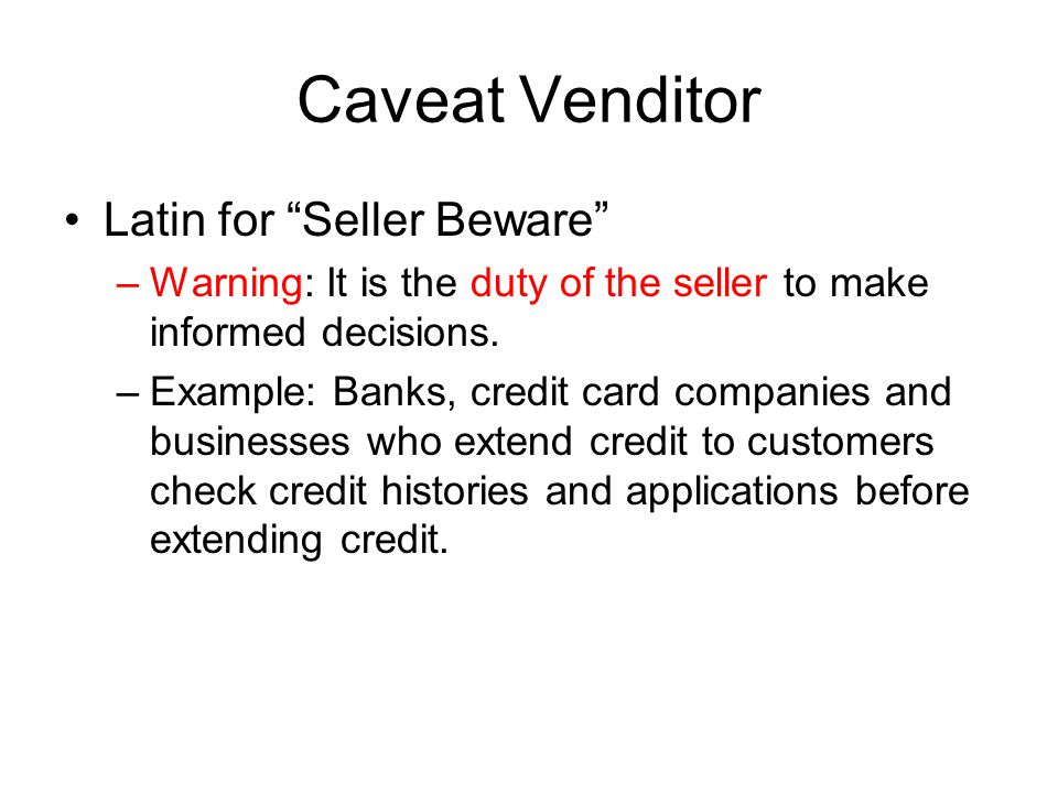 Caveat Venditor Latin for Seller Beware –Warning: It is the duty of the seller to make informed decisions.