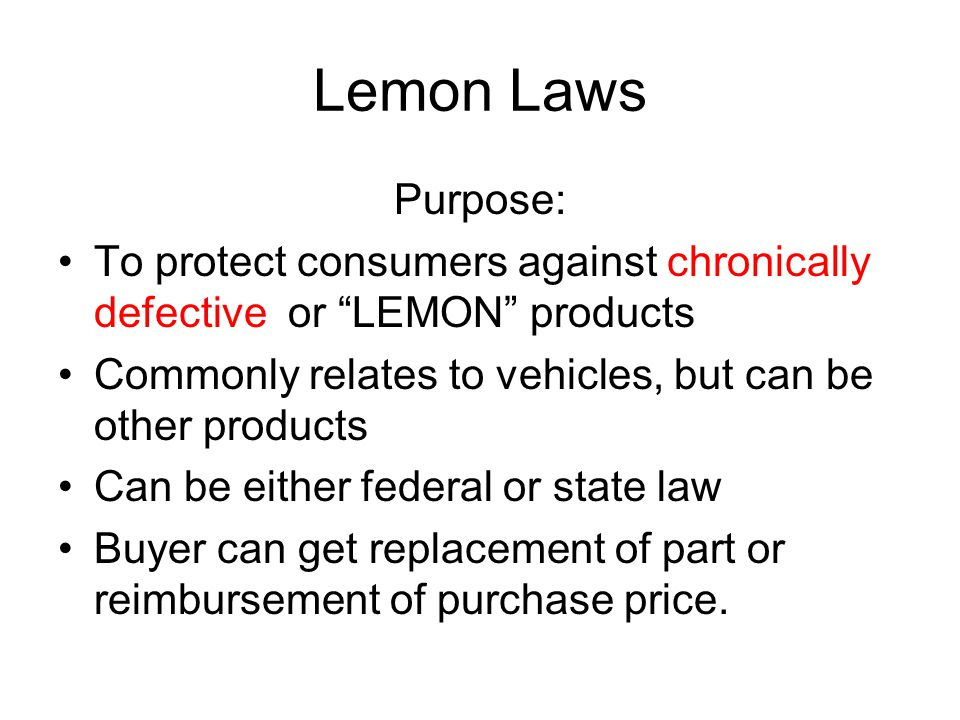 Lemon Laws Purpose: To protect consumers against chronically defective or LEMON products Commonly relates to vehicles, but can be other products Can be either federal or state law Buyer can get replacement of part or reimbursement of purchase price.
