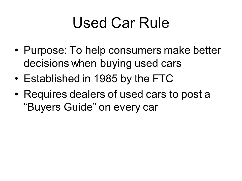 Used Car Rule Purpose: To help consumers make better decisions when buying used cars Established in 1985 by the FTC Requires dealers of used cars to post a Buyers Guide on every car