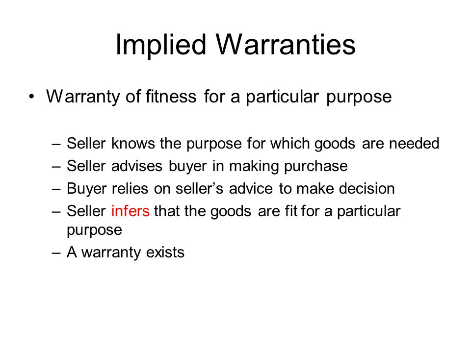Implied Warranties Warranty of fitness for a particular purpose –Seller knows the purpose for which goods are needed –Seller advises buyer in making purchase –Buyer relies on seller's advice to make decision –Seller infers that the goods are fit for a particular purpose –A warranty exists