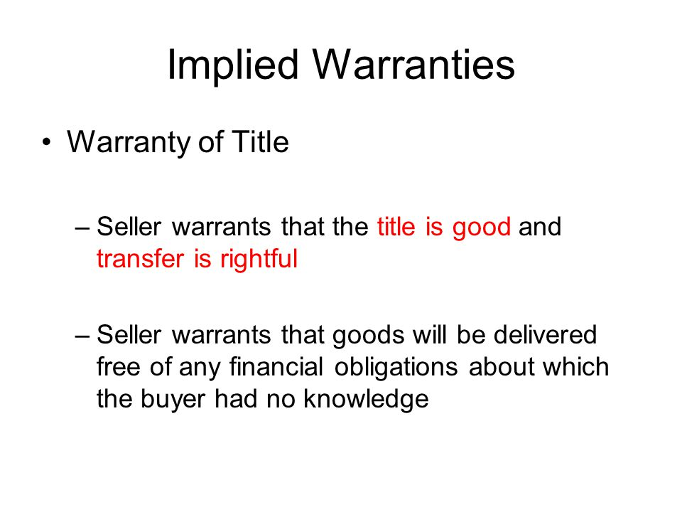 Implied Warranties Warranty of Title –Seller warrants that the title is good and transfer is rightful –Seller warrants that goods will be delivered free of any financial obligations about which the buyer had no knowledge