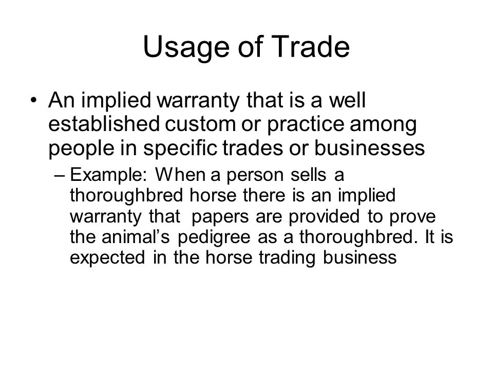 Usage of Trade An implied warranty that is a well established custom or practice among people in specific trades or businesses –Example: When a person sells a thoroughbred horse there is an implied warranty that papers are provided to prove the animal's pedigree as a thoroughbred.