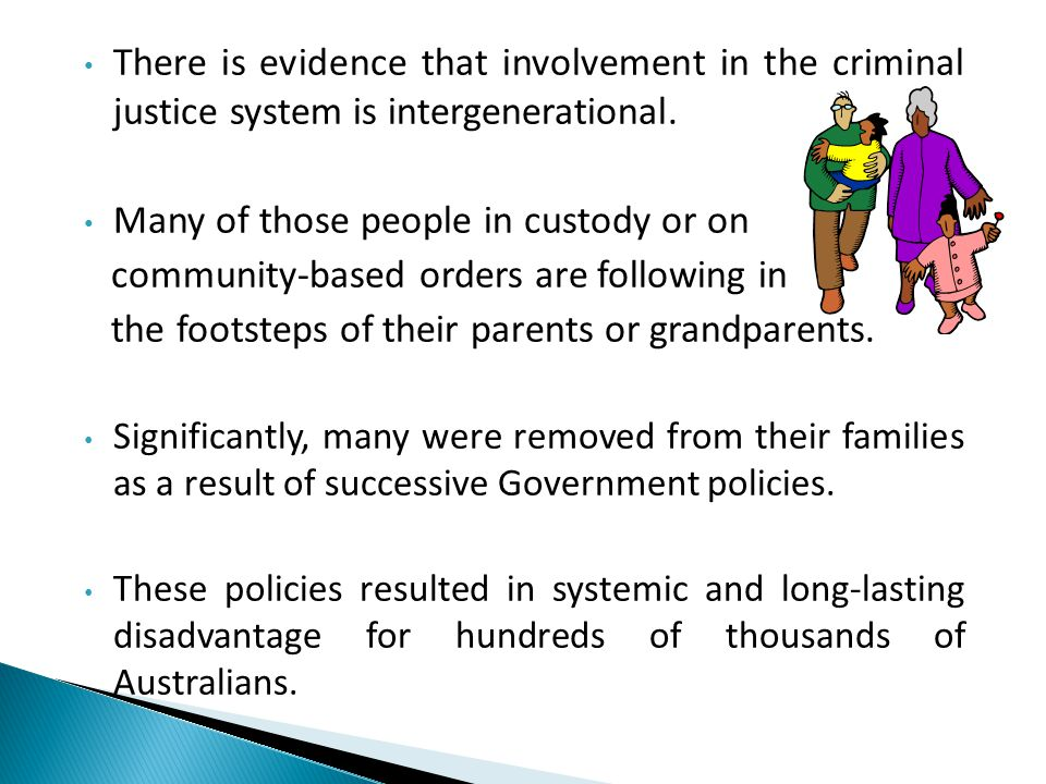 There is evidence that involvement in the criminal justice system is intergenerational. Many of those people in custody or on community-based orders a