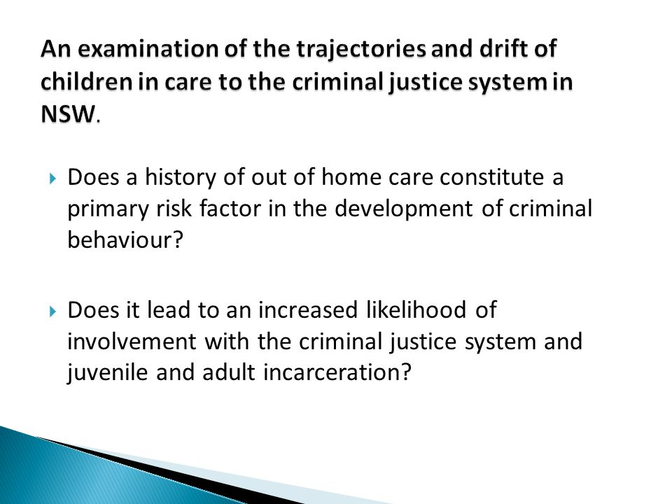  Whether a history of out of home care constitute a primary risk factor in the development of criminal behaviour; and  Whether it leads to an increased likelihood of involvement with the criminal justice system and juvenile and adult incarceration.