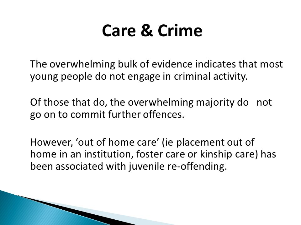 Findings  Examined 111 Children's Court criminal files  Over 1/3 were in or had been in care  Another 23% were 'extremely likely' to be in care  At less than 0.5% of the NSW child population, this means that children in care are 68 times more likely to appear in the Children's Court than the non-care cohort.