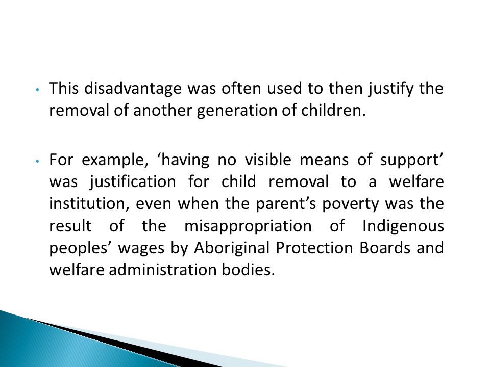 This disadvantage was often used to then justify the removal of another generation of children. For example, 'having no visible means of support' was