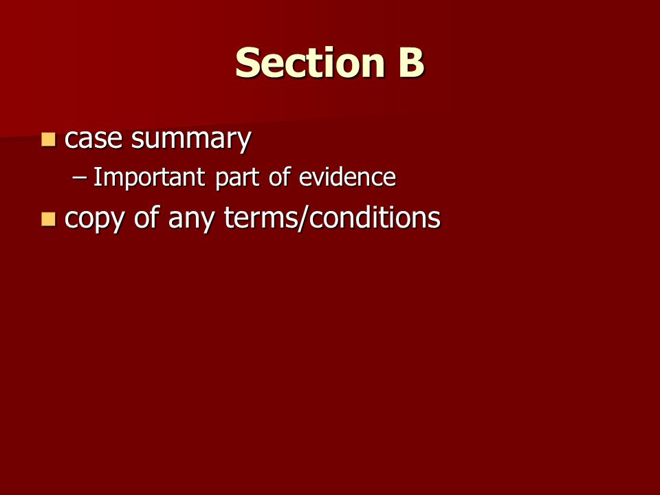 Section B case summary case summary –Important part of evidence copy of any terms/conditions copy of any terms/conditions
