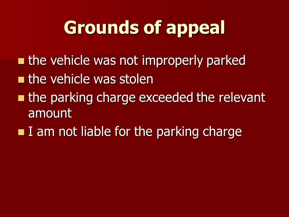 Grounds of appeal the vehicle was not improperly parked the vehicle was not improperly parked the vehicle was stolen the vehicle was stolen the parking charge exceeded the relevant amount the parking charge exceeded the relevant amount I am not liable for the parking charge I am not liable for the parking charge