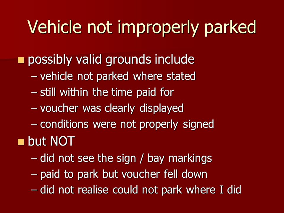 Vehicle not improperly parked possibly valid grounds include possibly valid grounds include –vehicle not parked where stated –still within the time paid for –voucher was clearly displayed –conditions were not properly signed but NOT but NOT –did not see the sign / bay markings –paid to park but voucher fell down –did not realise could not park where I did