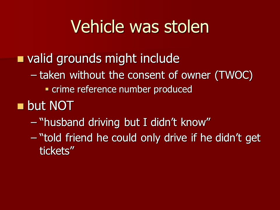 Vehicle was stolen valid grounds might include valid grounds might include –taken without the consent of owner (TWOC)  crime reference number produced but NOT but NOT – husband driving but I didn't know – told friend he could only drive if he didn't get tickets