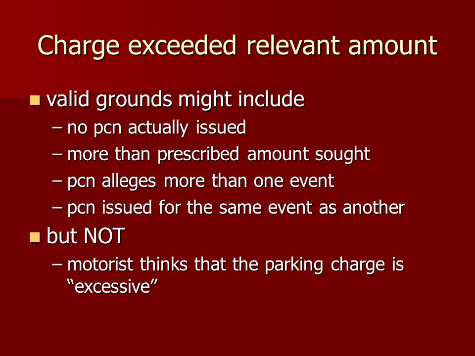 Charge exceeded relevant amount valid grounds might include valid grounds might include –no pcn actually issued –more than prescribed amount sought –pcn alleges more than one event –pcn issued for the same event as another but NOT but NOT –motorist thinks that the parking charge is excessive