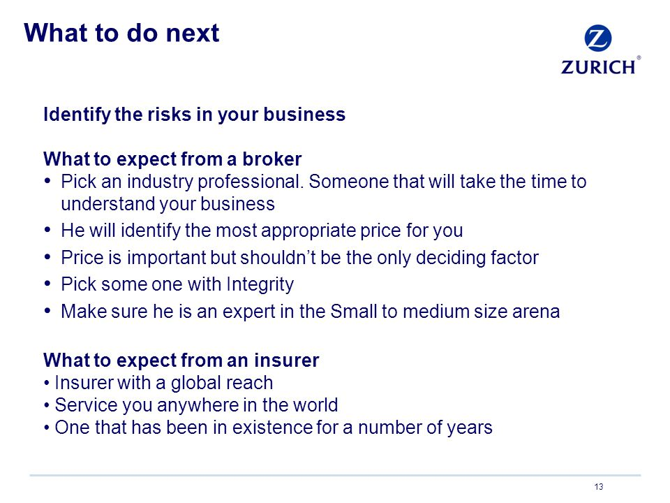 What to do next 13 Identify the risks in your business What to expect from a broker Pick an industry professional.