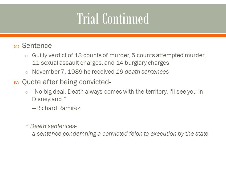  Sentence- o Guilty verdict of 13 counts of murder, 5 counts attempted murder, 11 sexual assault charges, and 14 burglary charges o November 7, 1989 he received 19 death sentences  Quote after being convicted- o No big deal.