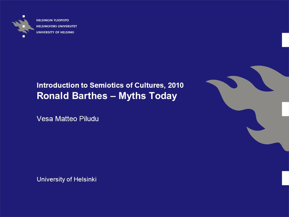 Introduction to Semiotics of Cultures, 2010 Ronald Barthes – Myths Today Vesa Matteo Piludu University of Helsinki