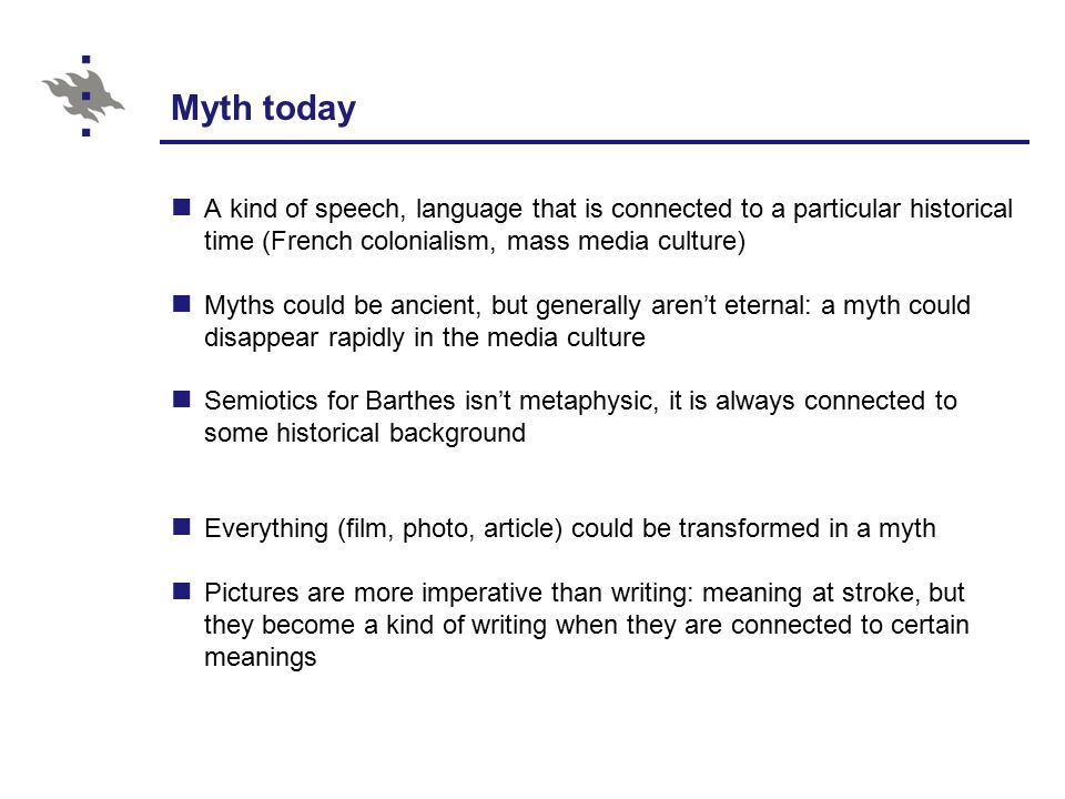 Myth today A kind of speech, language that is connected to a particular historical time (French colonialism, mass media culture) Myths could be ancient, but generally aren't eternal: a myth could disappear rapidly in the media culture Semiotics for Barthes isn't metaphysic, it is always connected to some historical background Everything (film, photo, article) could be transformed in a myth Pictures are more imperative than writing: meaning at stroke, but they become a kind of writing when they are connected to certain meanings