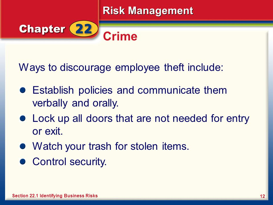 Risk Management 12 Crime Ways to discourage employee theft include: Section 22.1 Identifying Business Risks Establish policies and communicate them ve