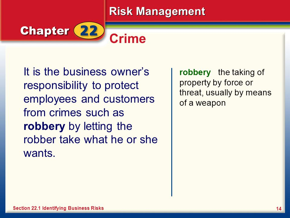 Risk Management 14 Crime It is the business owner's responsibility to protect employees and customers from crimes such as robbery by letting the robbe