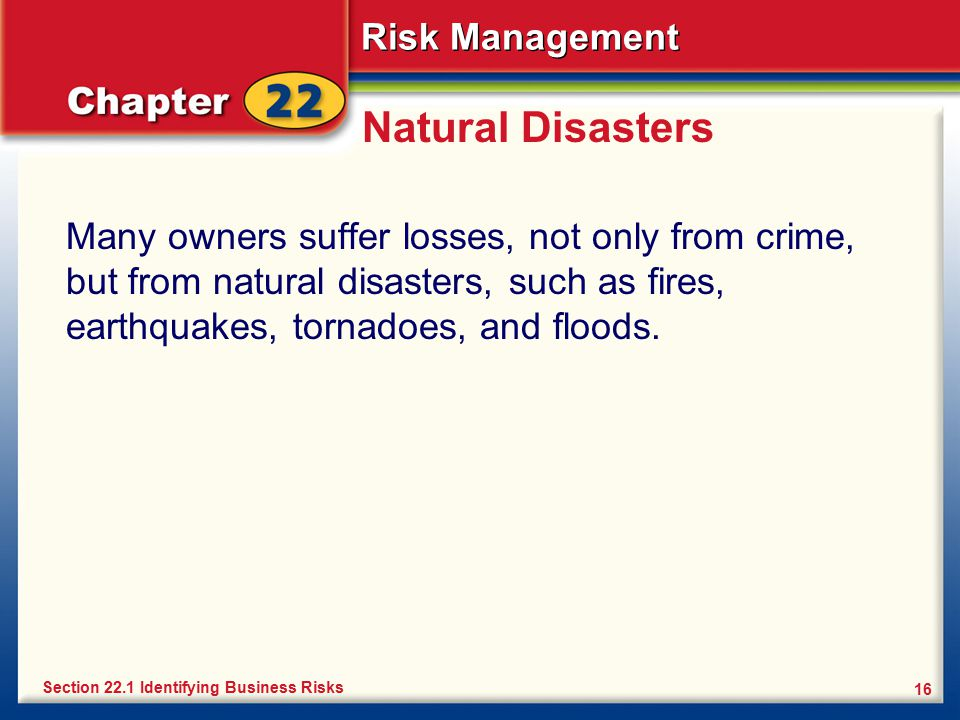 Risk Management 16 Natural Disasters Many owners suffer losses, not only from crime, but from natural disasters, such as fires, earthquakes, tornadoes