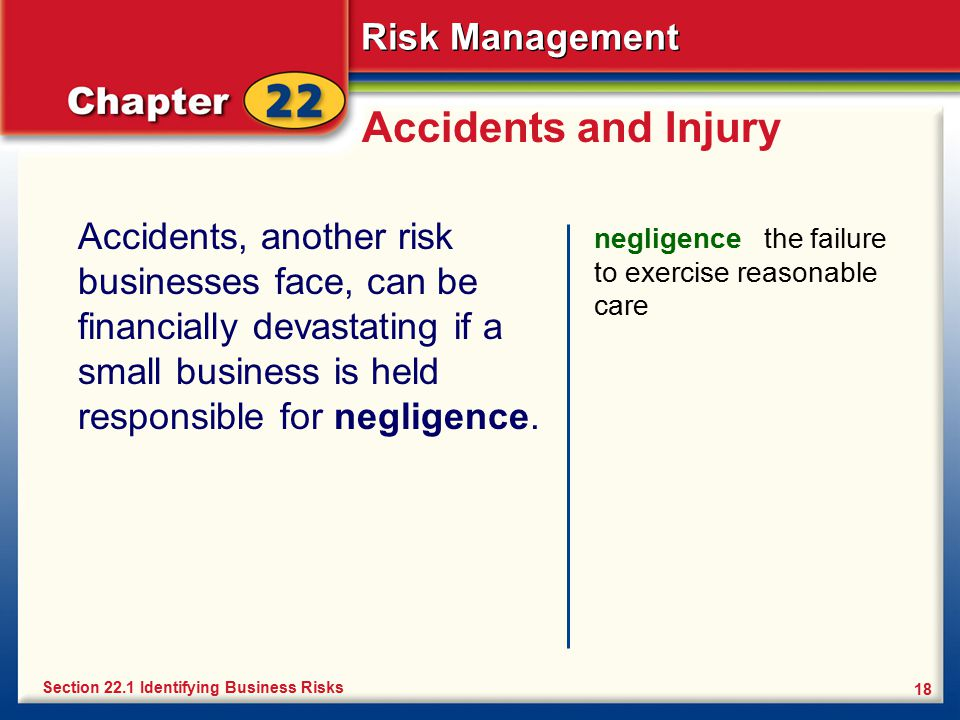 Risk Management 18 Accidents and Injury Accidents, another risk businesses face, can be financially devastating if a small business is held responsibl