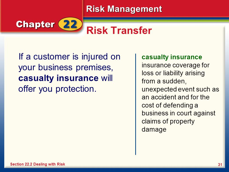 Risk Management 31 Risk Transfer If a customer is injured on your business premises, casualty insurance will offer you protection. casualty insurance