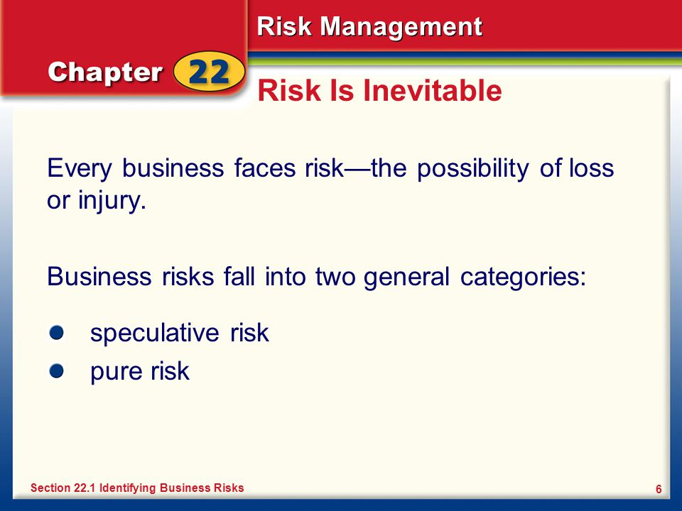 Risk Management 6 Risk Is Inevitable Every business faces risk—the possibility of loss or injury. Business risks fall into two general categories: Sec