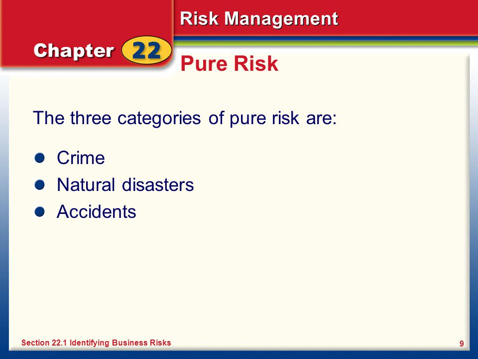 Risk Management 9 Pure Risk The three categories of pure risk are: Section 22.1 Identifying Business Risks Crime Natural disasters Accidents