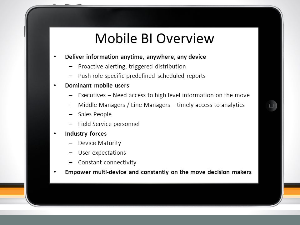 Mobile BI Overview Deliver information anytime, anywhere, any device – Proactive alerting, triggered distribution – Push role specific predefined sche
